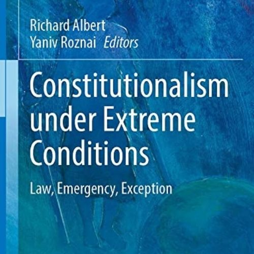 Constitutionalism under Extreme Conditions Law, Emergency, Exception
